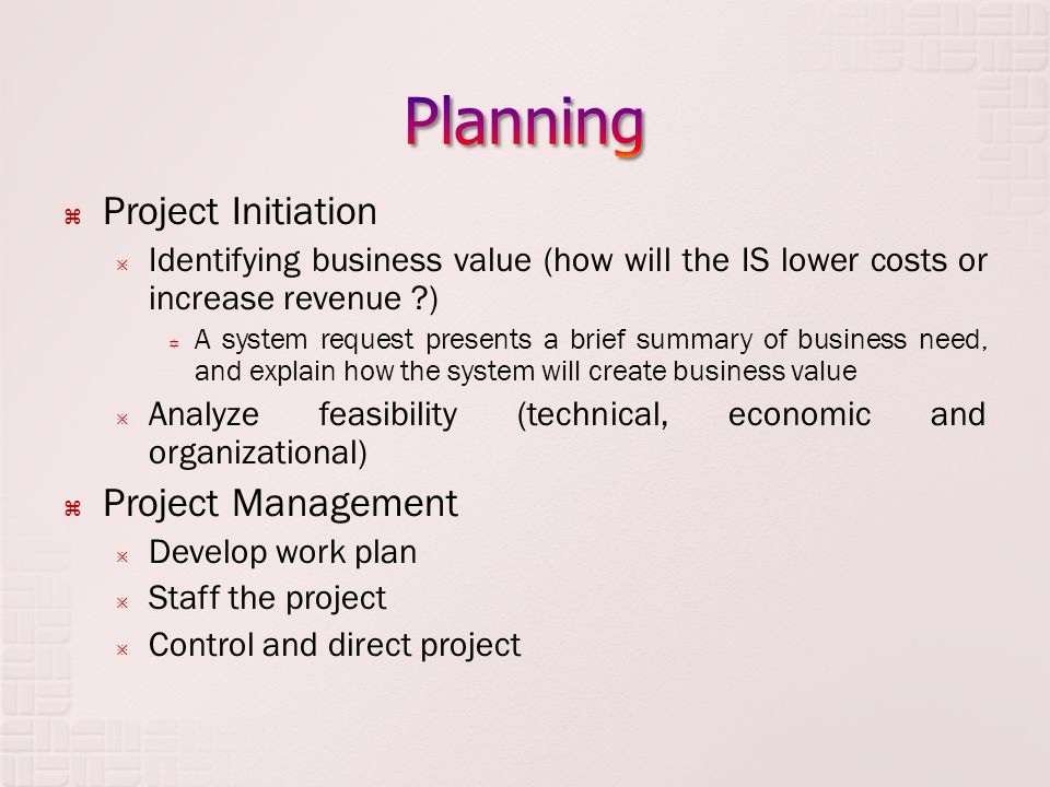  Project Initiation  Identifying business value (how will the IS lower costs or increase revenue ?)  A system request presents a brief summary of business need, and explain how the system will create business value  Analyze feasibility (technical, economic and organizational)  Project Management  Develop work plan  Staff the project  Control and direct project