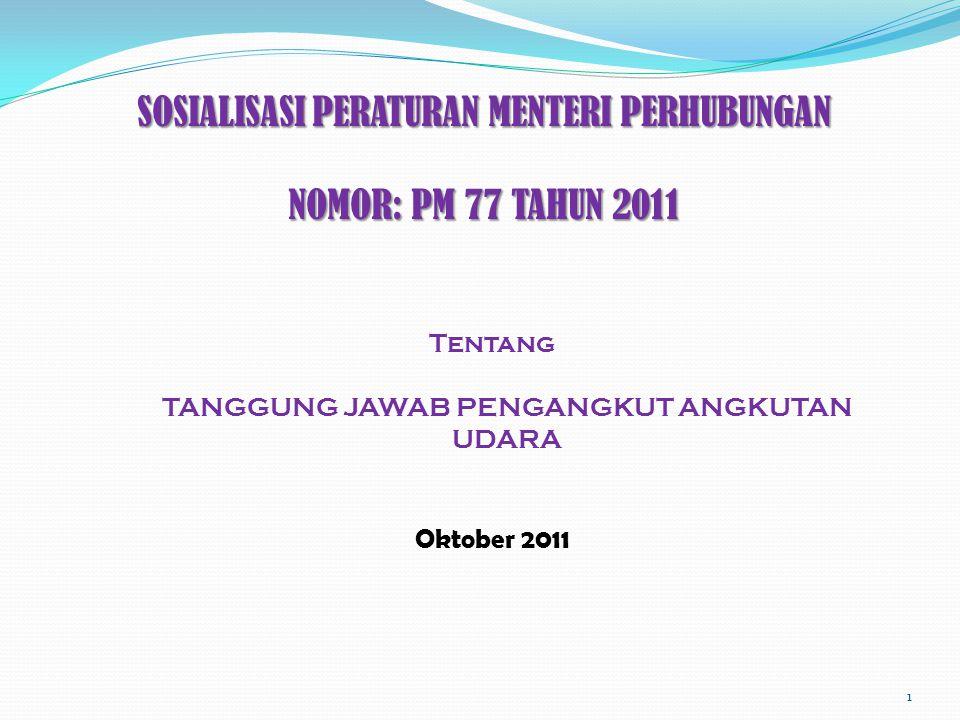 SOSIALISASI PERATURAN MENTERI PERHUBUNGAN NOMOR: PM 77 TAHUN 2011 Tentang TANGGUNG JAWAB PENGANGKUT ANGKUTAN UDARA Oktober 2011 1