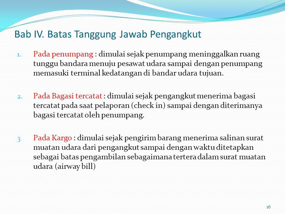 Bab IV. Batas Tanggung Jawab Pengangkut 1. Pada penumpang : dimulai sejak penumpang meninggalkan ruang tunggu bandara menuju pesawat udara sampai deng