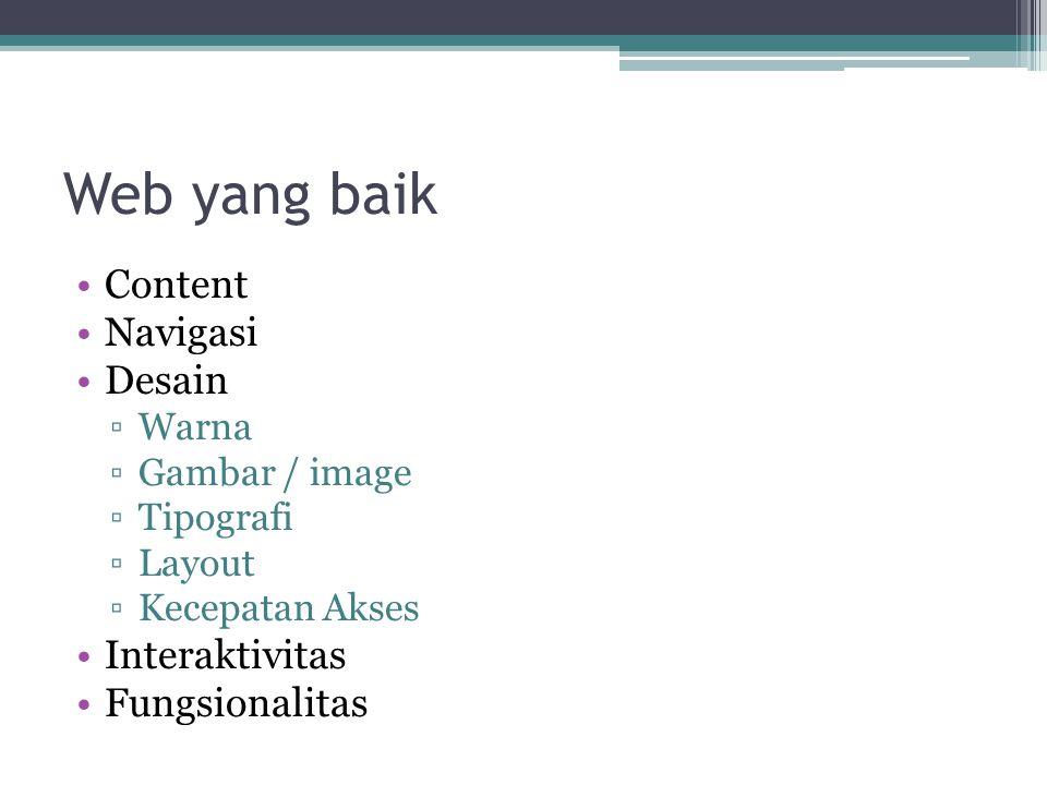 Web yang baik •Content •Navigasi •Desain ▫Warna ▫Gambar / image ▫Tipografi ▫Layout ▫Kecepatan Akses •Interaktivitas •Fungsionalitas