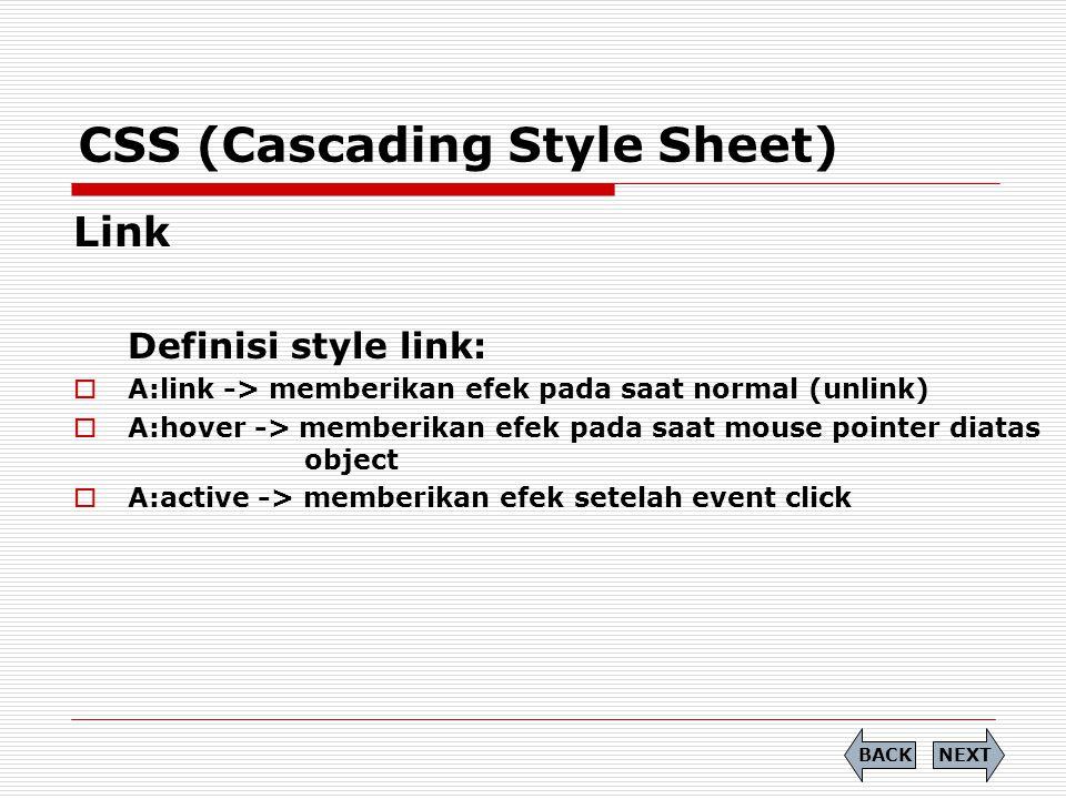 CSS (Cascading Style Sheet) Link Definisi style link:  A:link -> memberikan efek pada saat normal (unlink)  A:hover -> memberikan efek pada saat mou