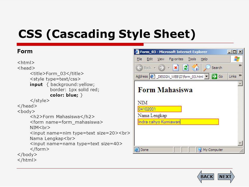 CSS (Cascading Style Sheet) Form Form_03 input { background:yellow; border: 1px solid red; color: blue; } Form Mahasiswa NIM Nama Lengkap NEXTBACK