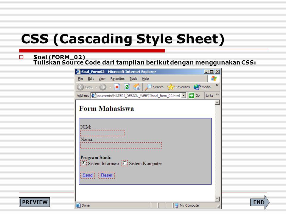 CSS (Cascading Style Sheet)  Soal (FORM_02) Tuliskan Source Code dari tampilan berikut dengan menggunakan CSS: END PREVIEW