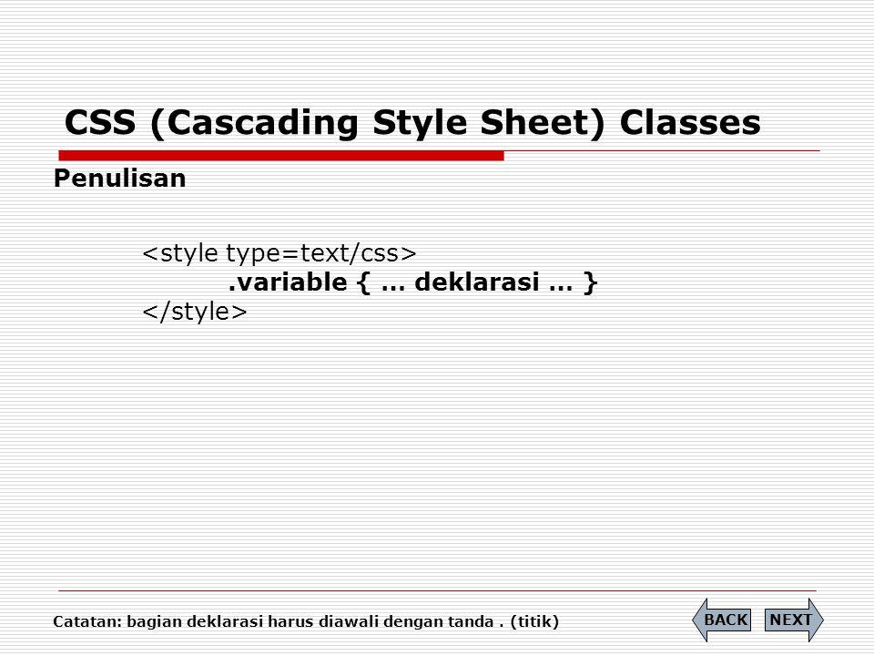 CSS (Cascading Style Sheet) Classes Penulisan.variable { … deklarasi … } NEXTBACK Catatan: bagian deklarasi harus diawali dengan tanda. (titik)