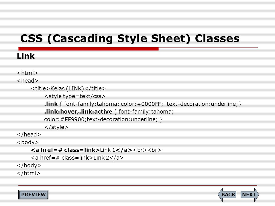 CSS (Cascading Style Sheet) Classes Link Kelas (LINK).link { font-family:tahoma; color:#0000FF; text-decoration:underline;}.link:hover,.link:active { font-family:tahoma; color:#FF9900;text-decoration:underline; } Link 1 Link 2 NEXTBACK PREVIEW