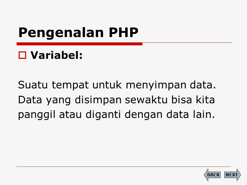  Variabel: Suatu tempat untuk menyimpan data. Data yang disimpan sewaktu bisa kita panggil atau diganti dengan data lain. Pengenalan PHP NEXTBACK