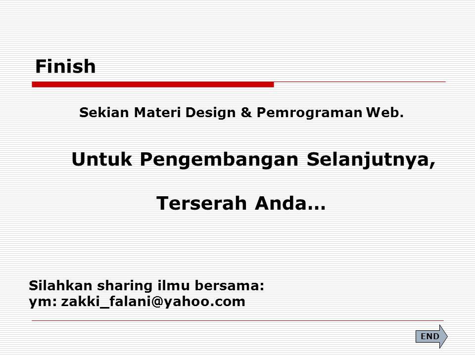 Finish Sekian Materi Design & Pemrograman Web. Untuk Pengembangan Selanjutnya, Terserah Anda… Silahkan sharing ilmu bersama: ym: zakki_falani@yahoo.co