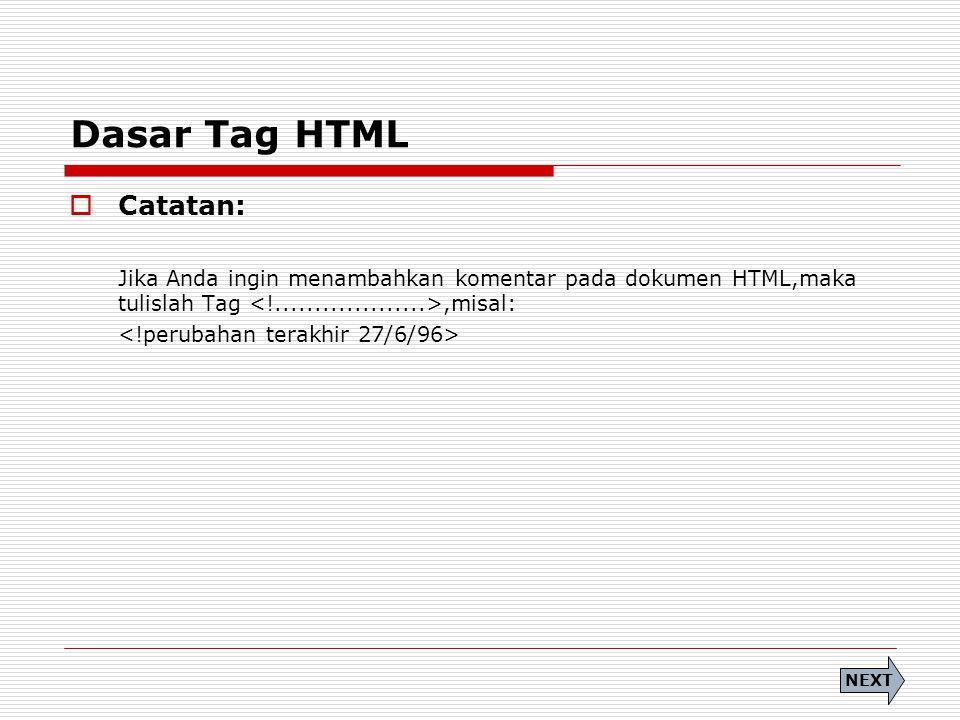 Dasar Tag HTML  Catatan: Jika Anda ingin menambahkan komentar pada dokumen HTML,maka tulislah Tag,misal: NEXT
