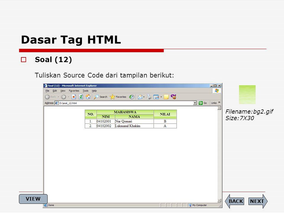 Dasar Tag HTML  Soal (12) Tuliskan Source Code dari tampilan berikut: Filename:bg2.gif Size:7X30 NEXTBACK VIEW