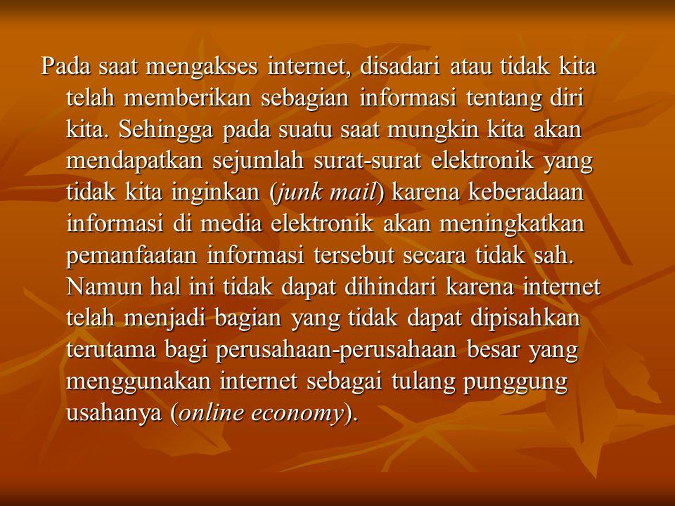 Pada saat mengakses internet, disadari atau tidak kita telah memberikan sebagian informasi tentang diri kita. Sehingga pada suatu saat mungkin kita ak