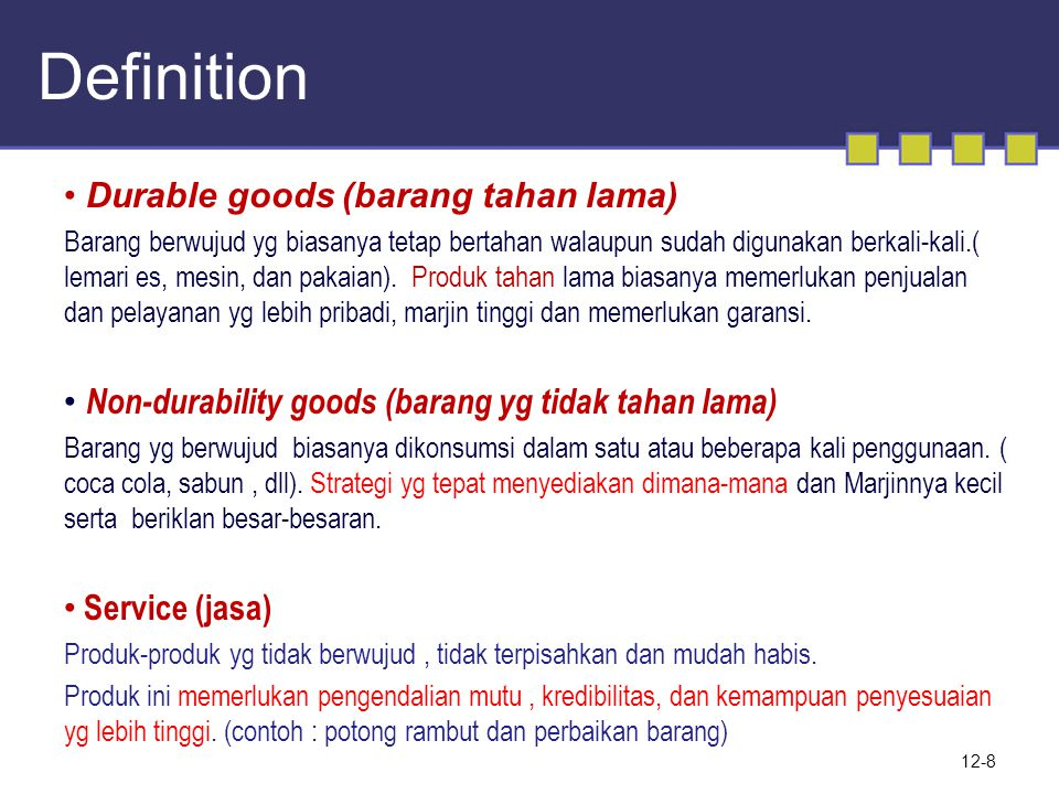 Definition 12-8 • Durable goods (barang tahan lama) Barang berwujud yg biasanya tetap bertahan walaupun sudah digunakan berkali-kali.( lemari es, mesin, dan pakaian).