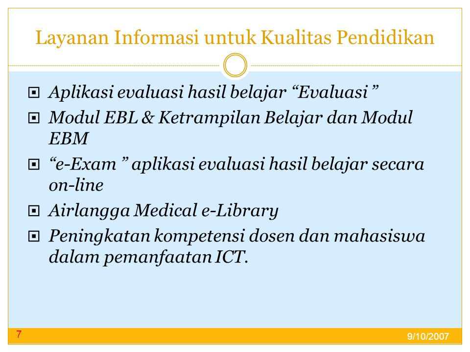 Layanan Informasi untuk Kualitas Pendidikan  Aplikasi evaluasi hasil belajar Evaluasi  Modul EBL & Ketrampilan Belajar dan Modul EBM  e-Exam aplikasi evaluasi hasil belajar secara on-line  Airlangga Medical e-Library  Peningkatan kompetensi dosen dan mahasiswa dalam pemanfaatan ICT.
