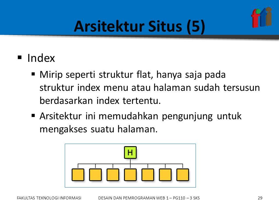 FAKULTAS TEKNOLOGI INFORMASI29DESAIN DAN PEMROGRAMAN WEB 1 – PG110 – 3 SKS Arsitektur Situs (5)  Index  Mirip seperti struktur flat, hanya saja pada struktur index menu atau halaman sudah tersusun berdasarkan index tertentu.