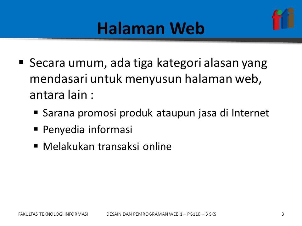 FAKULTAS TEKNOLOGI INFORMASI3DESAIN DAN PEMROGRAMAN WEB 1 – PG110 – 3 SKS Halaman Web  Secara umum, ada tiga kategori alasan yang mendasari untuk menyusun halaman web, antara lain :  Sarana promosi produk ataupun jasa di Internet  Penyedia informasi  Melakukan transaksi online
