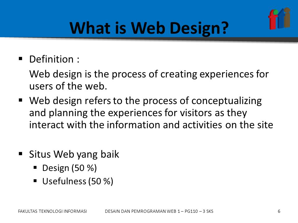 FAKULTAS TEKNOLOGI INFORMASI7DESAIN DAN PEMROGRAMAN WEB 1 – PG110 – 3 SKS Situs Web Yang Baik (1) Elemen Desain  Estetika : warna (color), tataletak (layout), tipografi (typhography)  Komunikasi : isi (content), penyampaian pesan (language style used for communication), interaksi (interaction/ feedback), pembentukan citra (building image)  Usefulness.