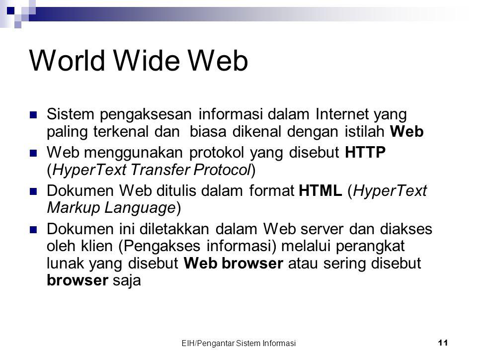 EIH/Pengantar Sistem Informasi 11 World Wide Web  Sistem pengaksesan informasi dalam Internet yang paling terkenal dan biasa dikenal dengan istilah Web  Web menggunakan protokol yang disebut HTTP (HyperText Transfer Protocol)  Dokumen Web ditulis dalam format HTML (HyperText Markup Language)  Dokumen ini diletakkan dalam Web server dan diakses oleh klien (Pengakses informasi) melalui perangkat lunak yang disebut Web browser atau sering disebut browser saja