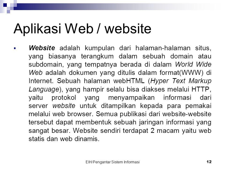 EIH/Pengantar Sistem Informasi 12 Aplikasi Web / website  Website adalah kumpulan dari halaman-halaman situs, yang biasanya terangkum dalam sebuah domain atau subdomain, yang tempatnya berada di dalam World Wide Web adalah dokumen yang ditulis dalam format(WWW) di Internet.