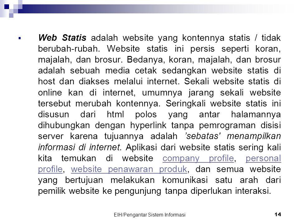 EIH/Pengantar Sistem Informasi 14  Web Statis adalah website yang kontennya statis / tidak berubah-rubah.