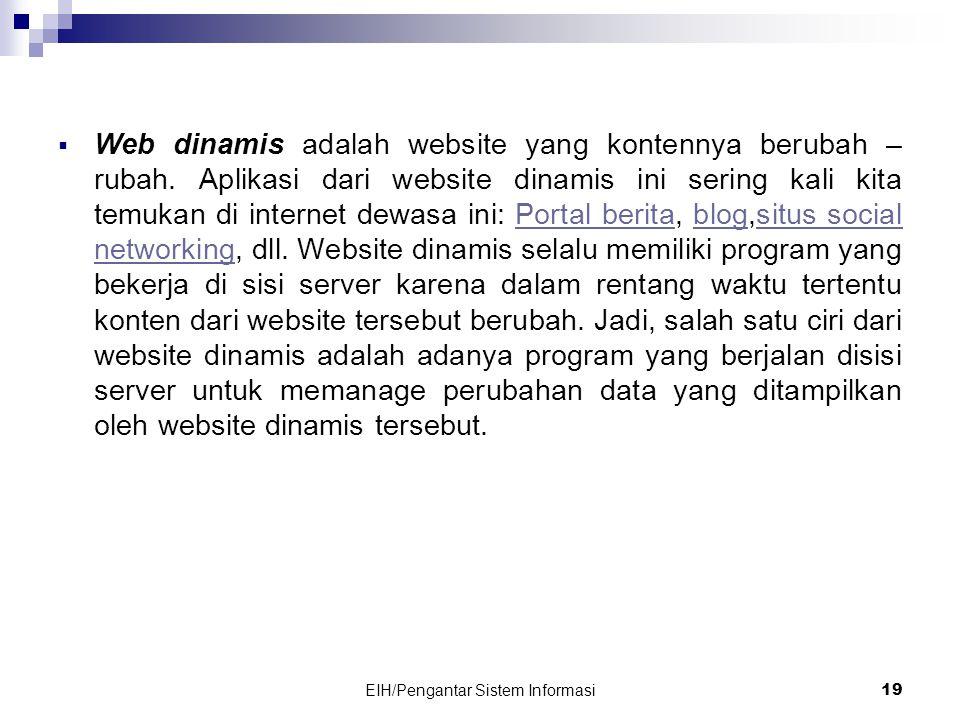 EIH/Pengantar Sistem Informasi 19  Web dinamis adalah website yang kontennya berubah – rubah.