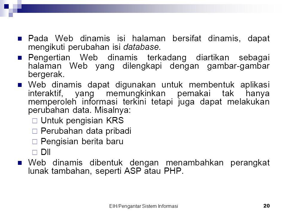 EIH/Pengantar Sistem Informasi 20  Pada Web dinamis isi halaman bersifat dinamis, dapat mengikuti perubahan isi database.