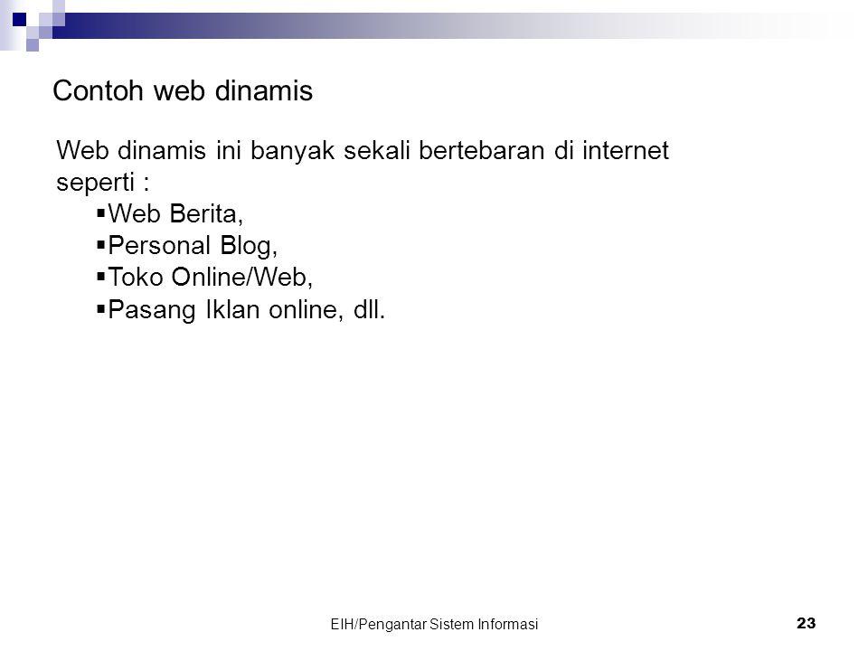 EIH/Pengantar Sistem Informasi 23 Contoh web dinamis Web dinamis ini banyak sekali bertebaran di internet seperti :  Web Berita,  Personal Blog,  Toko Online/Web,  Pasang Iklan online, dll.