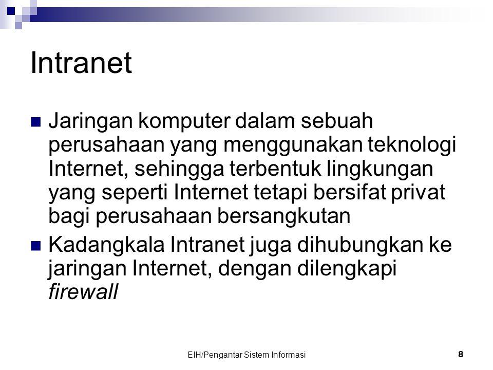 EIH/Pengantar Sistem Informasi 8 Intranet  Jaringan komputer dalam sebuah perusahaan yang menggunakan teknologi Internet, sehingga terbentuk lingkungan yang seperti Internet tetapi bersifat privat bagi perusahaan bersangkutan  Kadangkala Intranet juga dihubungkan ke jaringan Internet, dengan dilengkapi firewall