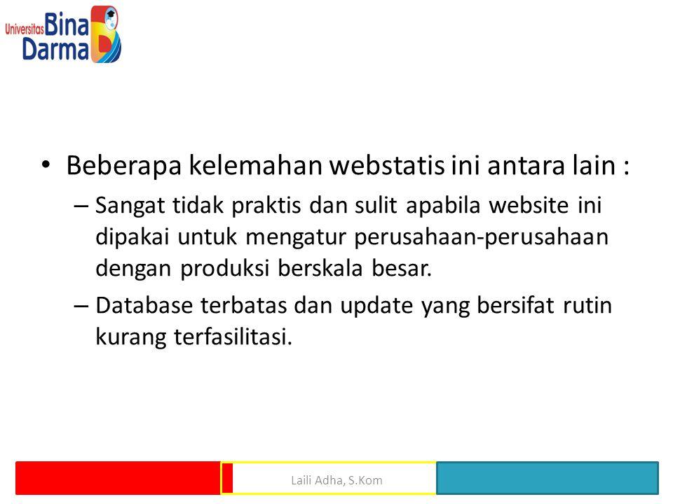 • Beberapa kelemahan webstatis ini antara lain : – Sangat tidak praktis dan sulit apabila website ini dipakai untuk mengatur perusahaan-perusahaan den