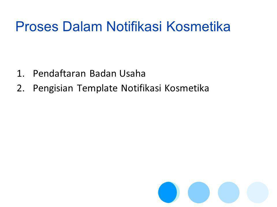 Proses Dalam Notifikasi Kosmetika 1.Pendaftaran Badan Usaha 2.Pengisian Template Notifikasi Kosmetika