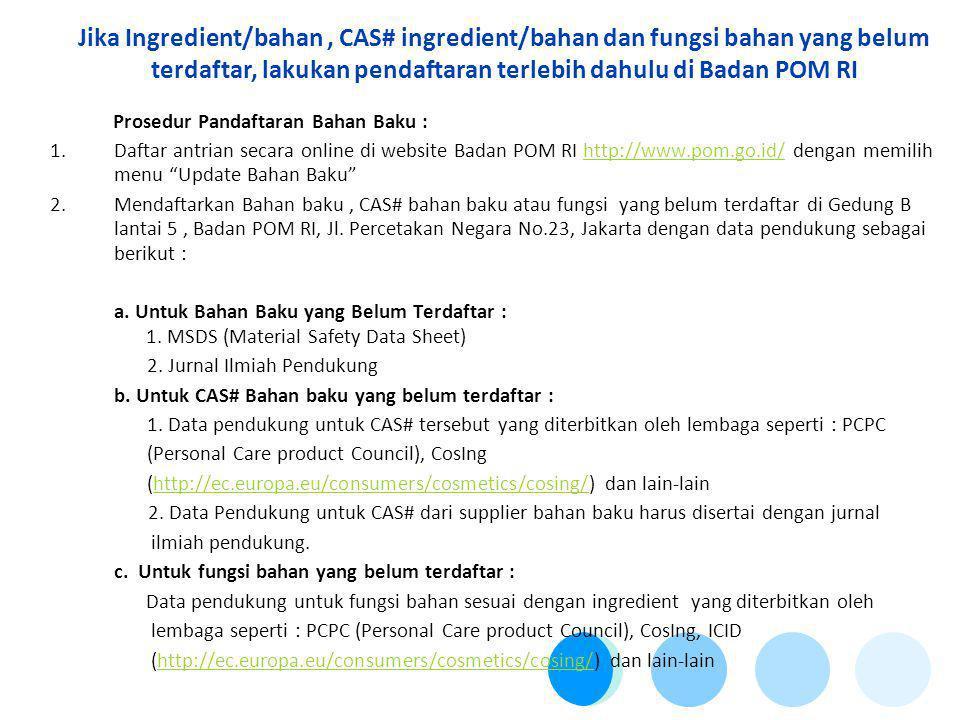 Jika Ingredient/bahan, CAS# ingredient/bahan dan fungsi bahan yang belum terdaftar, lakukan pendaftaran terlebih dahulu di Badan POM RI Prosedur Pandaftaran Bahan Baku : 1.Daftar antrian secara online di website Badan POM RI http://www.pom.go.id/ dengan memilih menu Update Bahan Baku http://www.pom.go.id/ 2.Mendaftarkan Bahan baku, CAS# bahan baku atau fungsi yang belum terdaftar di Gedung B lantai 5, Badan POM RI, Jl.