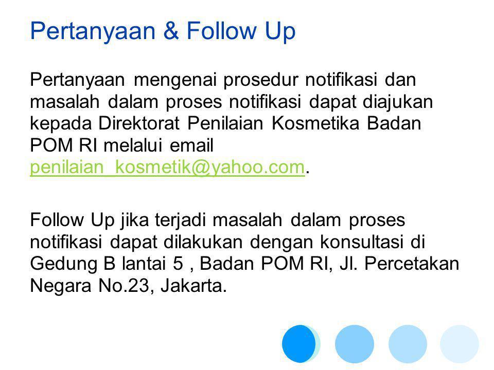 Pertanyaan & Follow Up Pertanyaan mengenai prosedur notifikasi dan masalah dalam proses notifikasi dapat diajukan kepada Direktorat Penilaian Kosmetika Badan POM RI melalui email penilaian_kosmetik@yahoo.com.