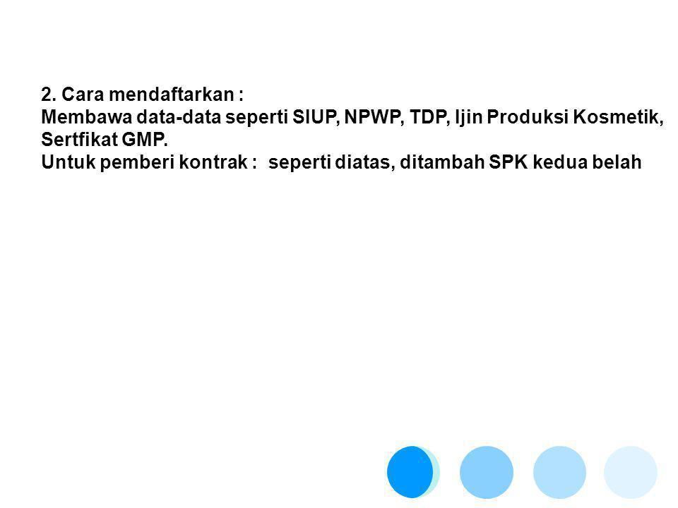 2. Cara mendaftarkan : Membawa data-data seperti SIUP, NPWP, TDP, Ijin Produksi Kosmetik, Sertfikat GMP. Untuk pemberi kontrak : seperti diatas, ditam