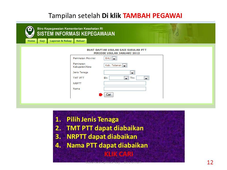 Tampilan setelah Di klik TAMBAH PEGAWAI 1.Pilih Jenis Tenaga 2.TMT PTT dapat diabaikan 3.NRPTT dapat diabaikan 4.Nama PTT dapat diabaikan KLIK CARI 12 Sosialisasi Aplikasi Gaji - Biro Umum