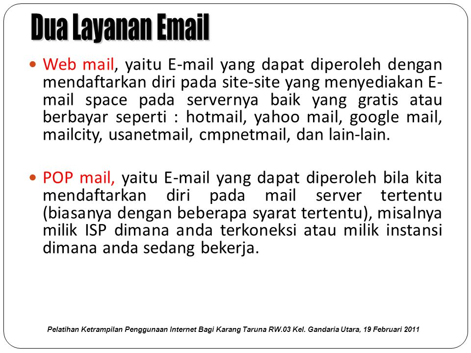  Web mail, yaitu E-mail yang dapat diperoleh dengan mendaftarkan diri pada site-site yang menyediakan E- mail space pada servernya baik yang gratis atau berbayar seperti : hotmail, yahoo mail, google mail, mailcity, usanetmail, cmpnetmail, dan lain-lain.