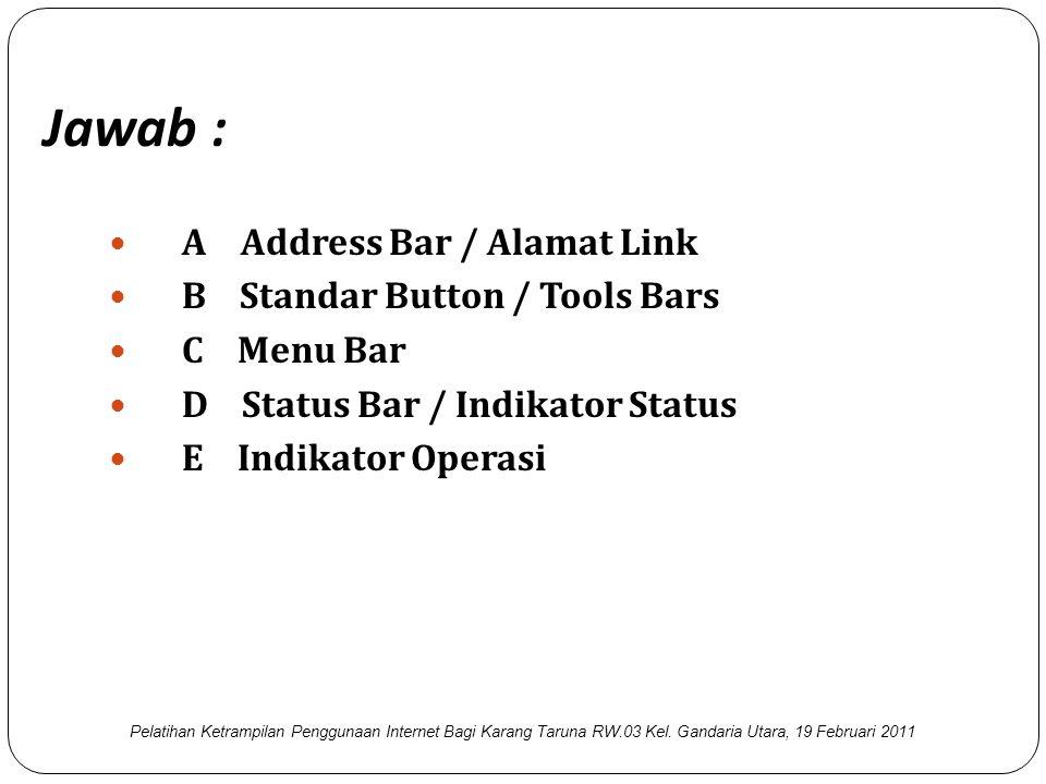 Jawab :  A Address Bar / Alamat Link  B Standar Button / Tools Bars  C Menu Bar  D Status Bar / Indikator Status  E Indikator Operasi Pelatihan Ketrampilan Penggunaan Internet Bagi Karang Taruna RW.03 Kel.