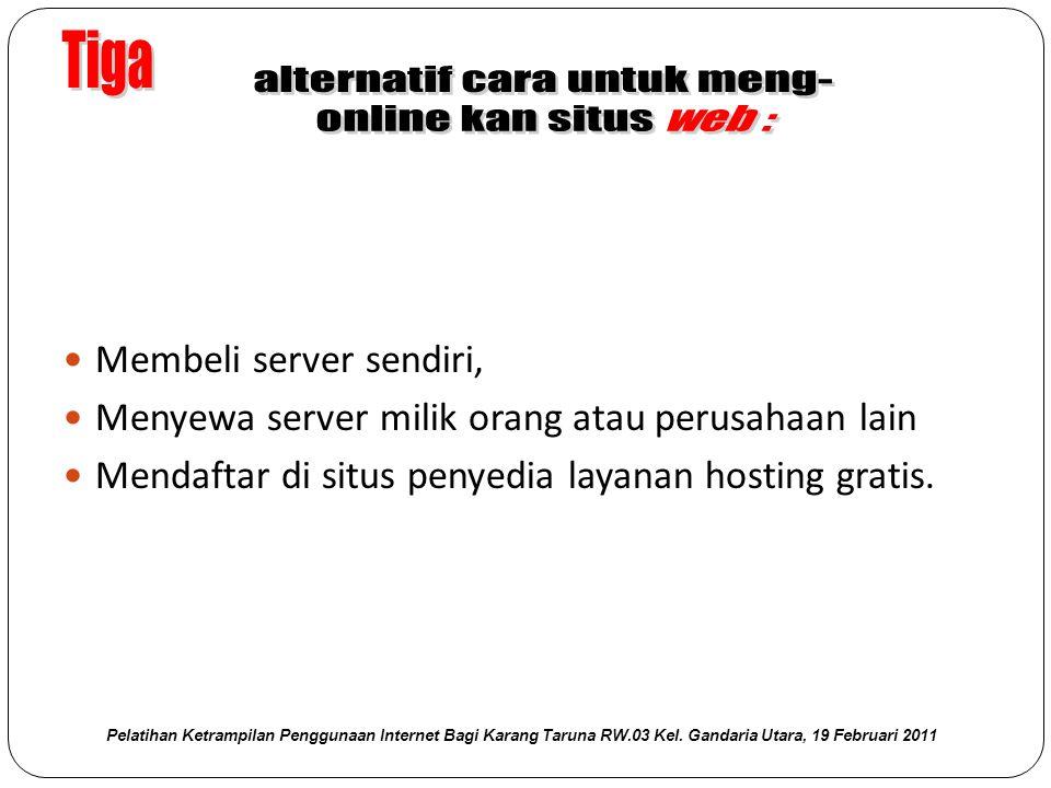  Membeli server sendiri,  Menyewa server milik orang atau perusahaan lain  Mendaftar di situs penyedia layanan hosting gratis.