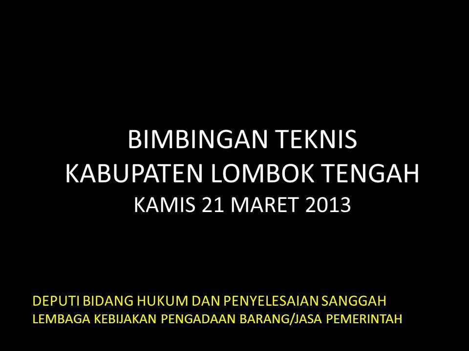 BIMBINGAN TEKNIS KABUPATEN LOMBOK TENGAH KAMIS 21 MARET 2013 DEPUTI BIDANG HUKUM DAN PENYELESAIAN SANGGAH LEMBAGA KEBIJAKAN PENGADAAN BARANG/JASA PEME