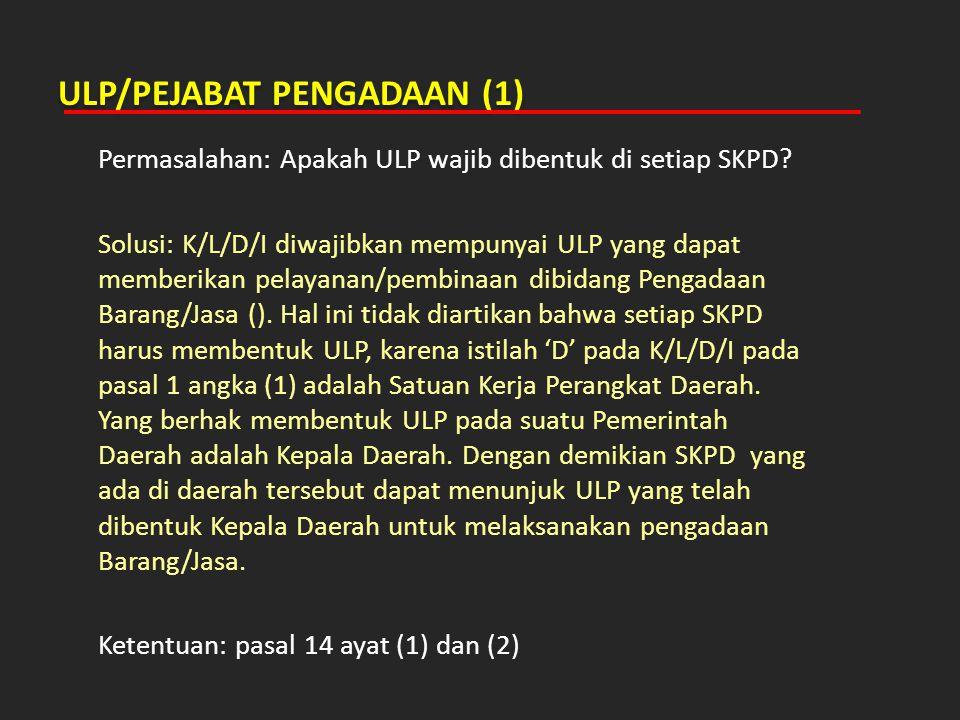 ULP/PEJABAT PENGADAAN (1) Permasalahan: Apakah ULP wajib dibentuk di setiap SKPD? Solusi: K/L/D/I diwajibkan mempunyai ULP yang dapat memberikan pelay