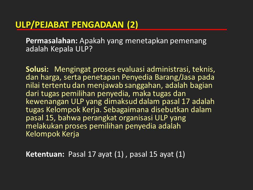 ULP/PEJABAT PENGADAAN (2) Permasalahan: Apakah yang menetapkan pemenang adalah Kepala ULP? Solusi: Mengingat proses evaluasi administrasi, teknis, dan