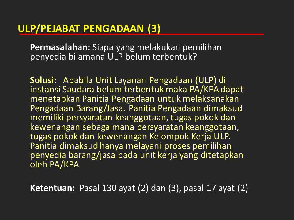 ULP/PEJABAT PENGADAAN (3) Permasalahan: Siapa yang melakukan pemilihan penyedia bilamana ULP belum terbentuk? Solusi: Apabila Unit Layanan Pengadaan (