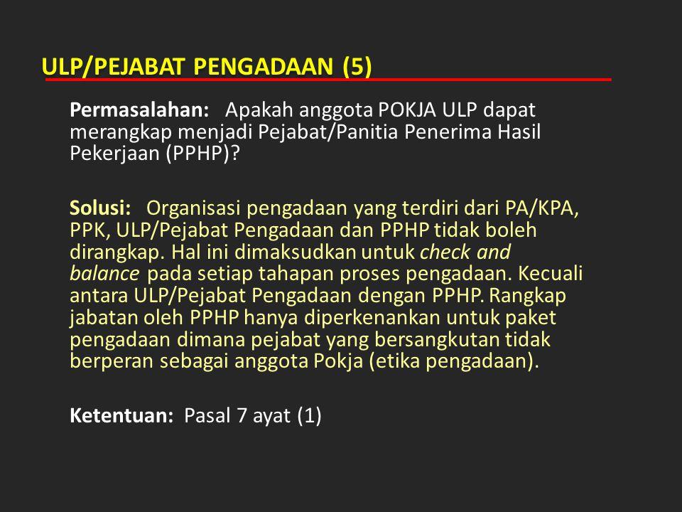 ULP/PEJABAT PENGADAAN (5) Permasalahan: Apakah anggota POKJA ULP dapat merangkap menjadi Pejabat/Panitia Penerima Hasil Pekerjaan (PPHP)? Solusi: Orga