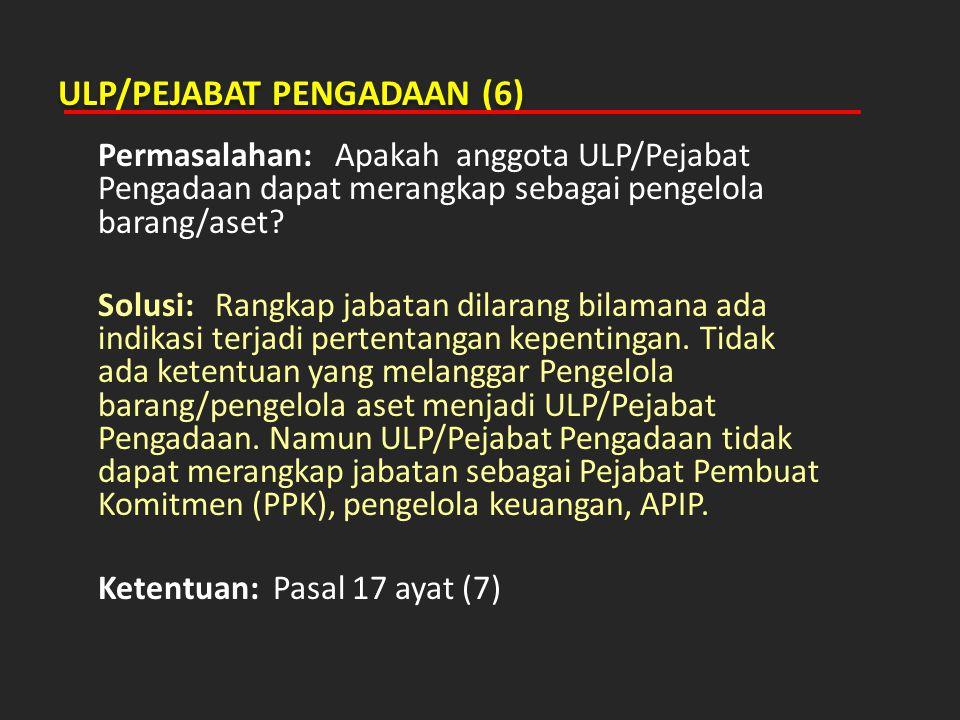 ULP/PEJABAT PENGADAAN (6) Permasalahan: Apakah anggota ULP/Pejabat Pengadaan dapat merangkap sebagai pengelola barang/aset? Solusi: Rangkap jabatan di