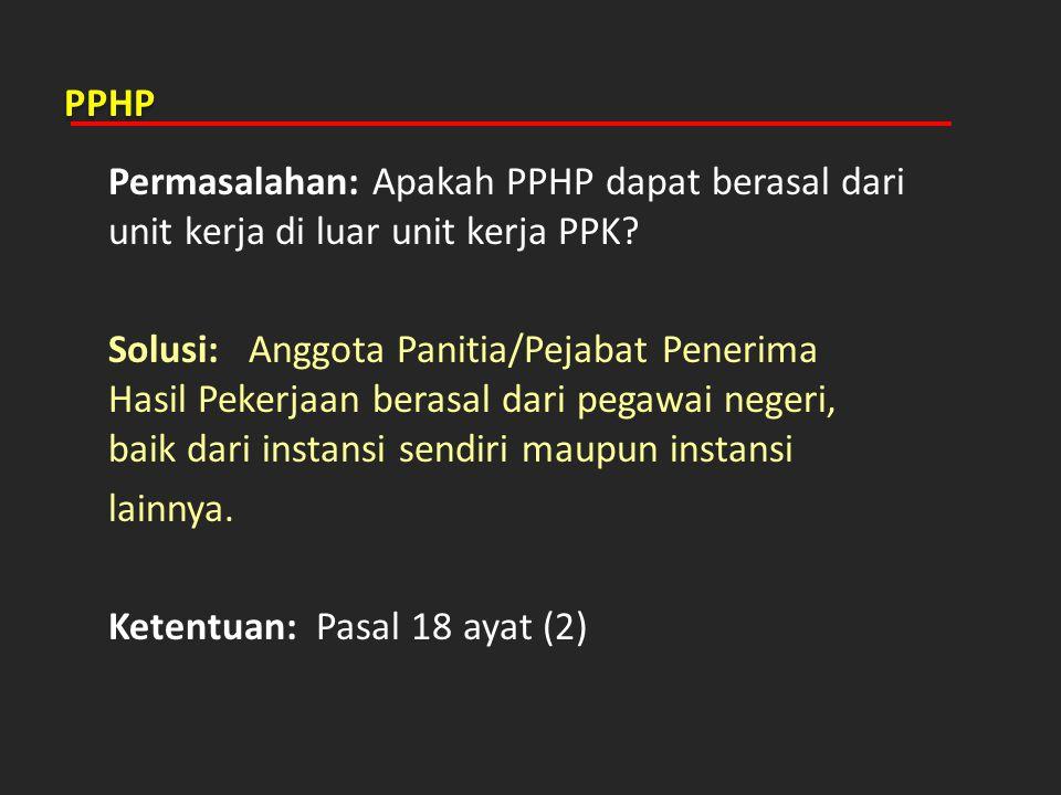 PPHP Permasalahan: Apakah PPHP dapat berasal dari unit kerja di luar unit kerja PPK? Solusi: Anggota Panitia/Pejabat Penerima Hasil Pekerjaan berasal