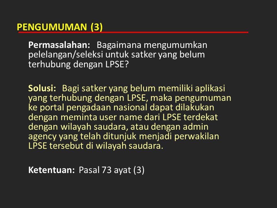 PENGUMUMAN (3) Permasalahan: Bagaimana mengumumkan pelelangan/seleksi untuk satker yang belum terhubung dengan LPSE? Solusi: Bagi satker yang belum me