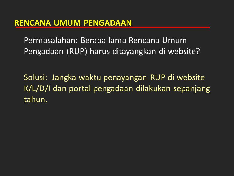RENCANA UMUM PENGADAAN Permasalahan: Berapa lama Rencana Umum Pengadaan (RUP) harus ditayangkan di website? Solusi: Jangka waktu penayangan RUP di web