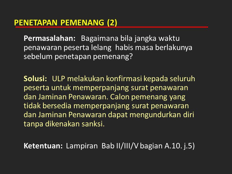 PENETAPAN PEMENANG (2) Permasalahan: Bagaimana bila jangka waktu penawaran peserta lelang habis masa berlakunya sebelum penetapan pemenang? Solusi: UL