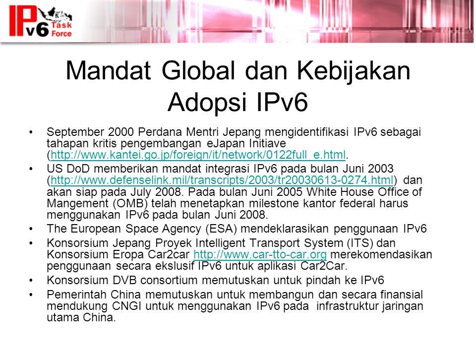 Mandat Global dan Kebijakan Adopsi IPv6 •September 2000 Perdana Mentri Jepang mengidentifikasi IPv6 sebagai tahapan kritis pengembangan eJapan Initiave (http://www.kantei.go.jp/foreign/it/network/0122full_e.html.http://www.kantei.go.jp/foreign/it/network/0122full_e.html •US DoD memberikan mandat integrasi IPv6 pada bulan Juni 2003 (http://www.defenselink.mil/transcripts/2003/tr20030613-0274.html) dan akan siap pada July 2008.