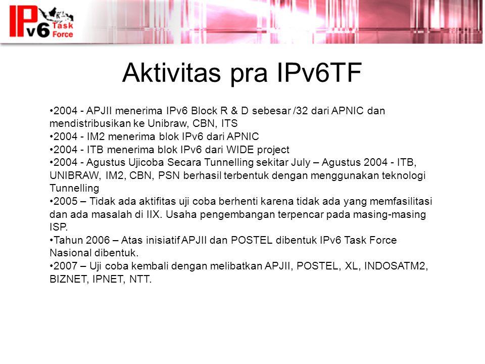 Aktivitas pra IPv6TF •2004 - APJII menerima IPv6 Block R & D sebesar /32 dari APNIC dan mendistribusikan ke Unibraw, CBN, ITS •2004 - IM2 menerima blok IPv6 dari APNIC •2004 - ITB menerima blok IPv6 dari WIDE project •2004 - Agustus Ujicoba Secara Tunnelling sekitar July – Agustus 2004 - ITB, UNIBRAW, IM2, CBN, PSN berhasil terbentuk dengan menggunakan teknologi Tunnelling •2005 – Tidak ada aktifitas uji coba berhenti karena tidak ada yang memfasilitasi dan ada masalah di IIX.