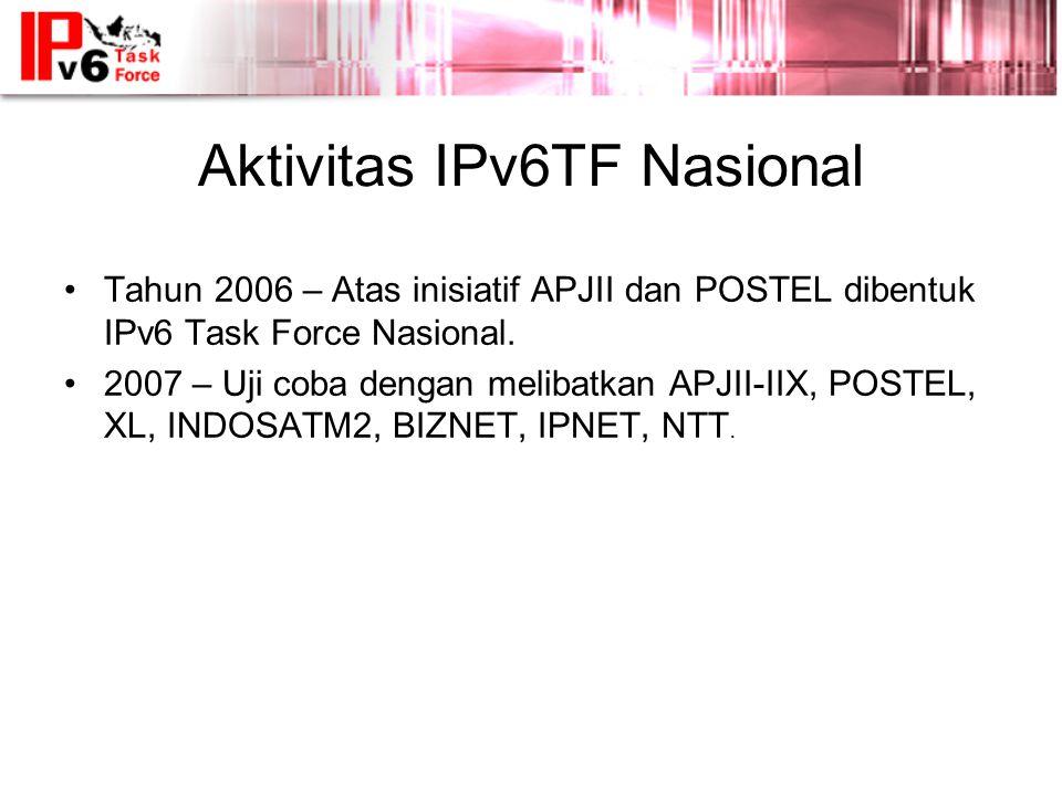 Aktivitas IPv6TF Nasional •Tahun 2006 – Atas inisiatif APJII dan POSTEL dibentuk IPv6 Task Force Nasional.