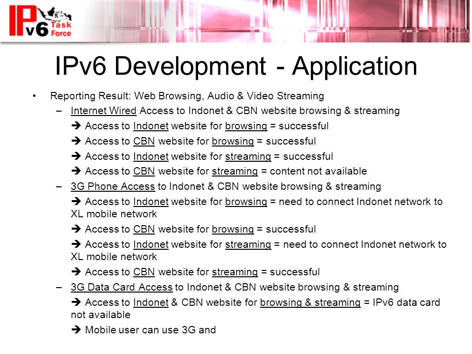 IPv6 Development - Application •Reporting Result: Web Browsing, Audio & Video Streaming –Internet Wired Access to Indonet & CBN website browsing & str