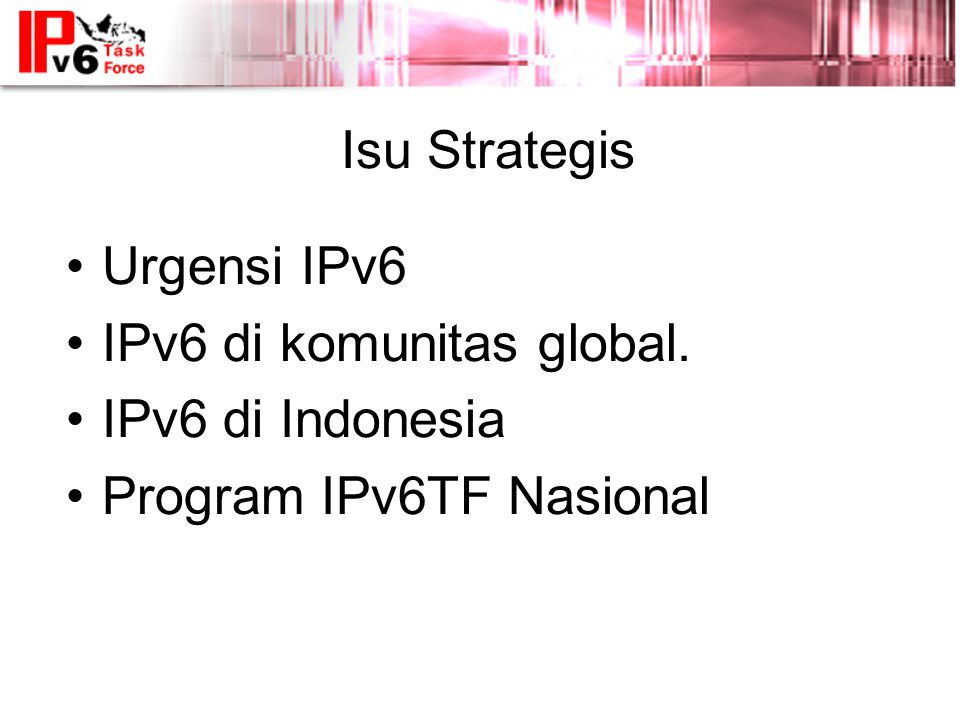 Isu Strategis •Urgensi IPv6 •IPv6 di komunitas global. •IPv6 di Indonesia •Program IPv6TF Nasional